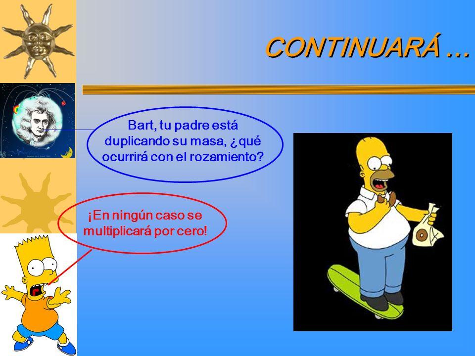 ¡En ningún caso se multiplicará por cero! Bart, tu padre está duplicando su masa, ¿qué ocurrirá con el rozamiento? CONTINUARÁ …