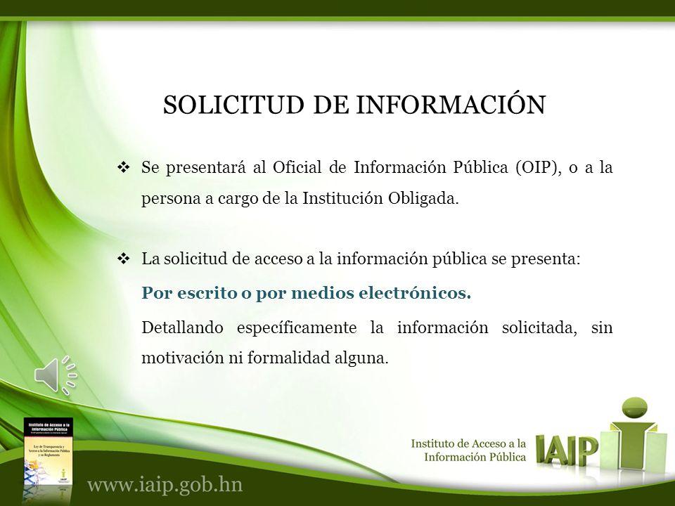 SOLICITUD DE INFORMACIÓN Se presentará al Oficial de Información Pública (OIP), o a la persona a cargo de la Institución Obligada.