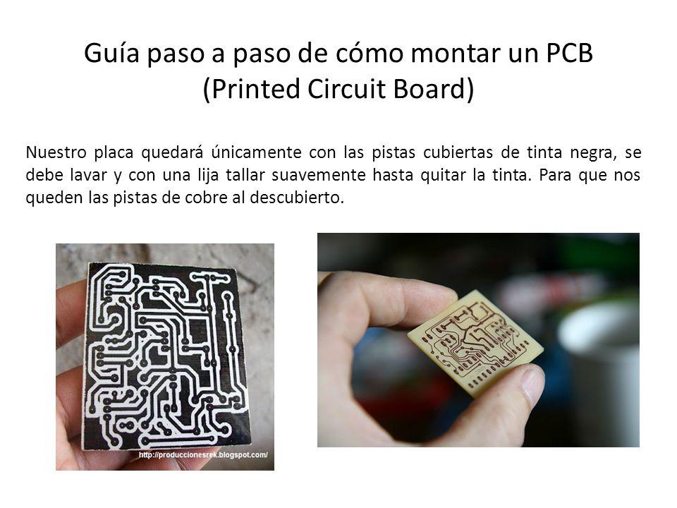 Guía paso a paso de cómo montar un PCB (Printed Circuit Board) Nuestro placa quedará únicamente con las pistas cubiertas de tinta negra, se debe lavar