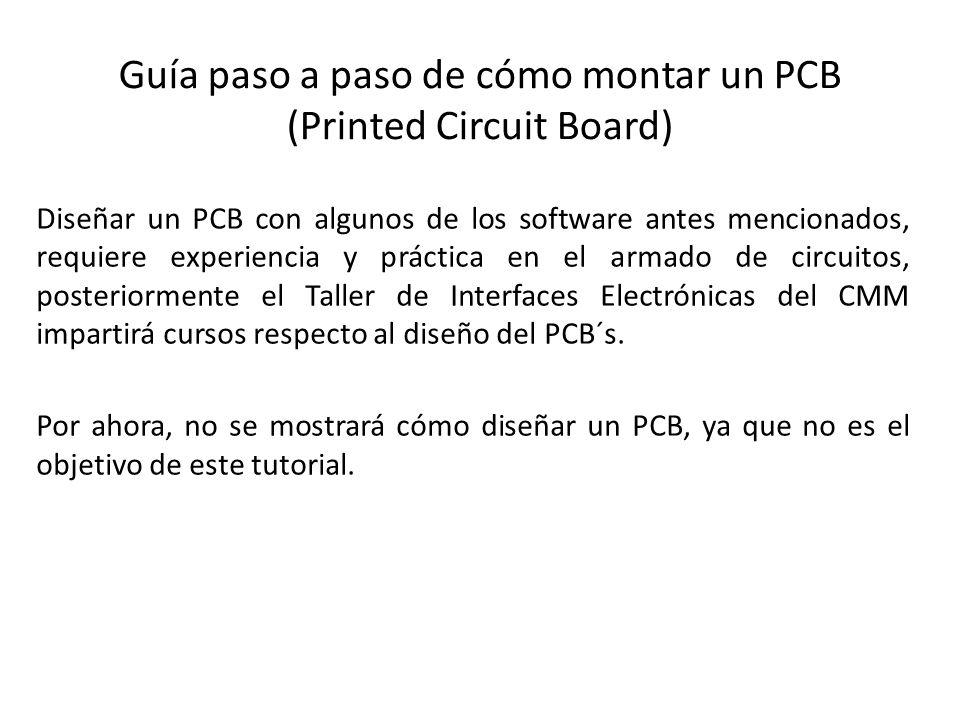 Guía paso a paso de cómo montar un PCB (Printed Circuit Board) Diseñar un PCB con algunos de los software antes mencionados, requiere experiencia y pr