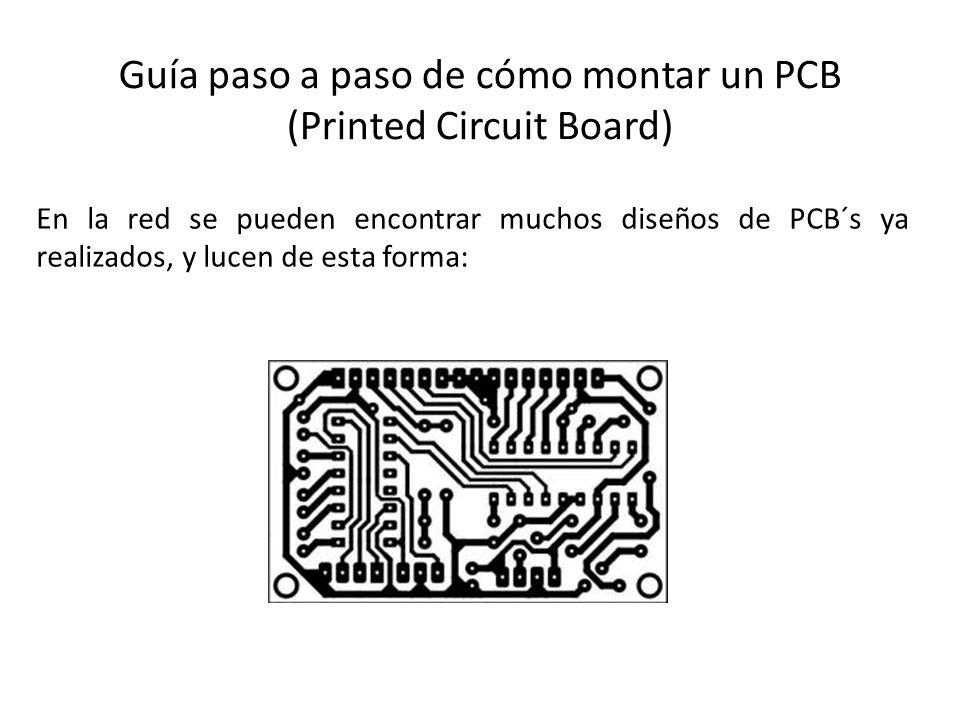 Guía paso a paso de cómo montar un PCB (Printed Circuit Board) En la red se pueden encontrar muchos diseños de PCB´s ya realizados, y lucen de esta fo