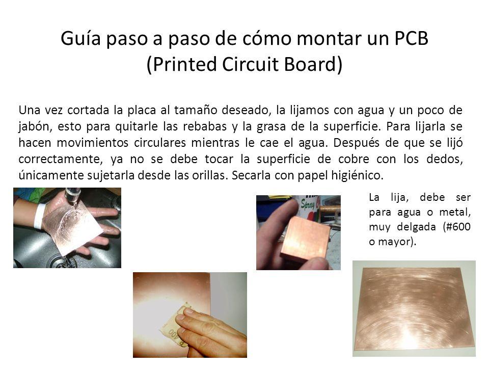 Guía paso a paso de cómo montar un PCB (Printed Circuit Board) Una vez cortada la placa al tamaño deseado, la lijamos con agua y un poco de jabón, est