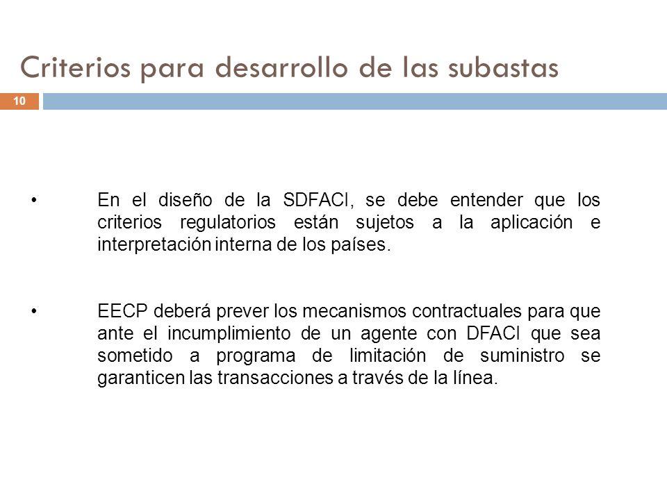 Criterios para desarrollo de las subastas 10 En el diseño de la SDFACI, se debe entender que los criterios regulatorios están sujetos a la aplicación e interpretación interna de los países.