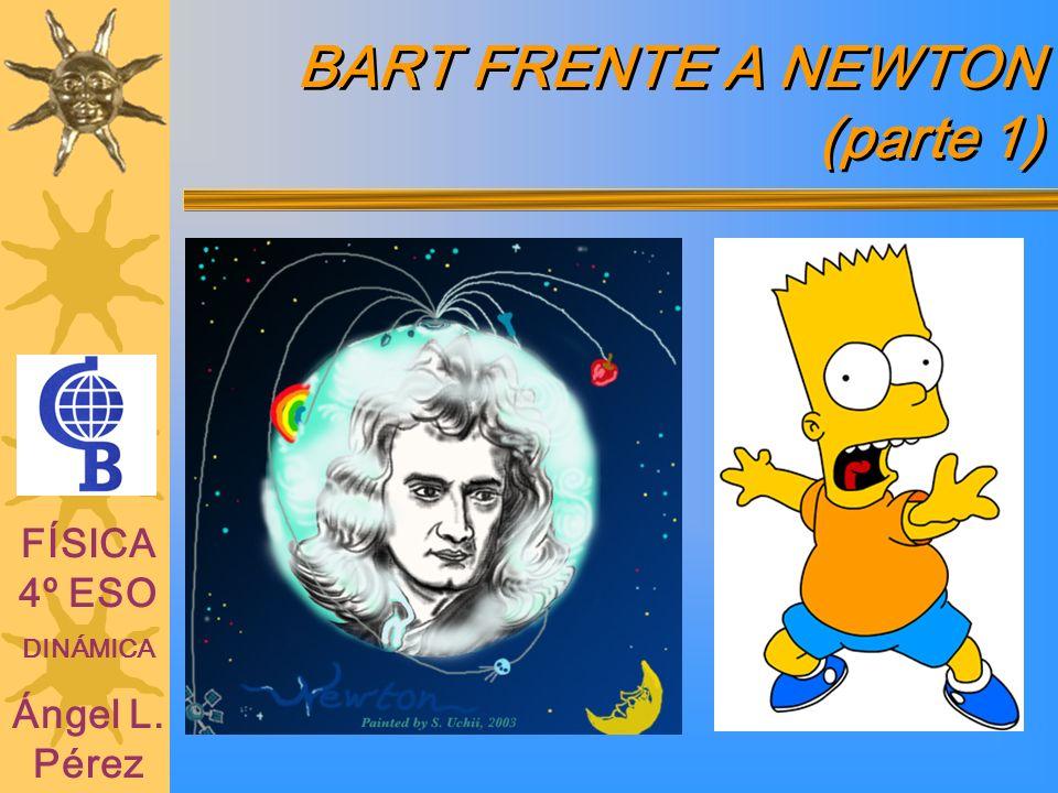 BART FRENTE A NEWTON (parte 1) FÍSICA 4º ESO DINÁMICA Ángel L. Pérez