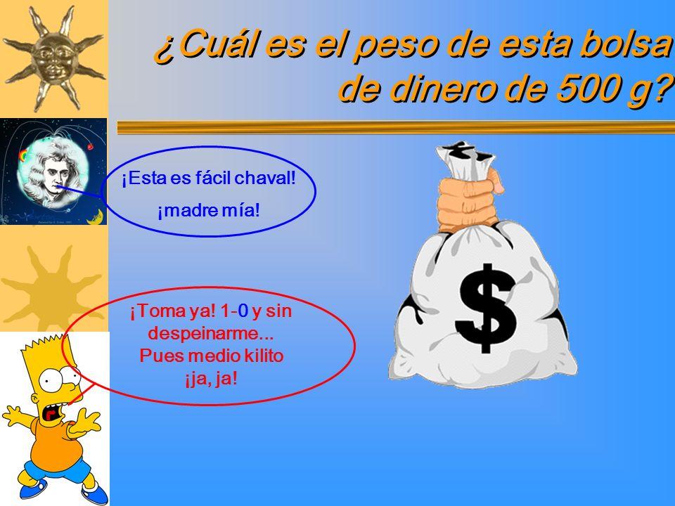 ¿Cuál es el peso de esta bolsa de dinero de 500 g? ¡Toma ya! 1-0 y sin despeinarme... Pues medio kilito ¡ja, ja! ¡Esta es fácil chaval! ¡madre mía!