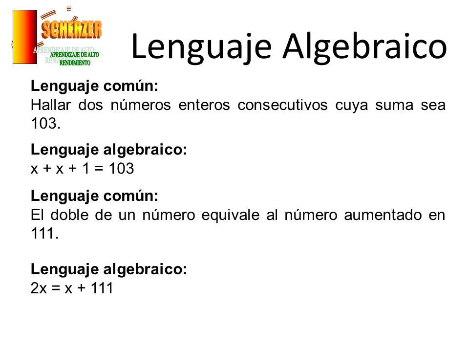 Lenguaje Algebraico Lenguaje común: Hallar dos números enteros consecutivos cuya suma sea 103. Lenguaje algebraico: x + x + 1 = 103 Lenguaje común: El