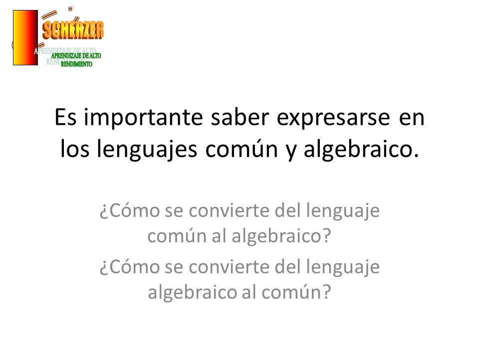 Es importante saber expresarse en los lenguajes común y algebraico. ¿Cómo se convierte del lenguaje común al algebraico? ¿Cómo se convierte del lengua