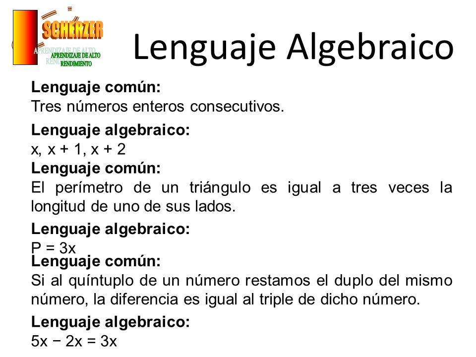 Lenguaje Algebraico Lenguaje común: Tres números enteros consecutivos. Lenguaje algebraico: x, x + 1, x + 2 Lenguaje común: El perímetro de un triángu