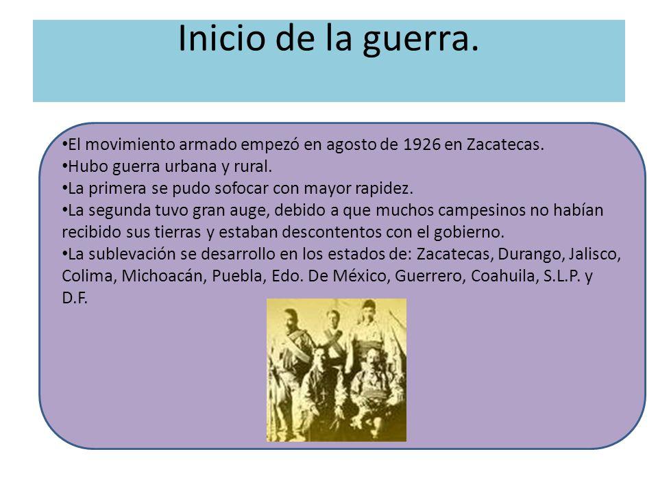 Inicio de la guerra. El movimiento armado empezó en agosto de 1926 en Zacatecas. Hubo guerra urbana y rural. La primera se pudo sofocar con mayor rapi