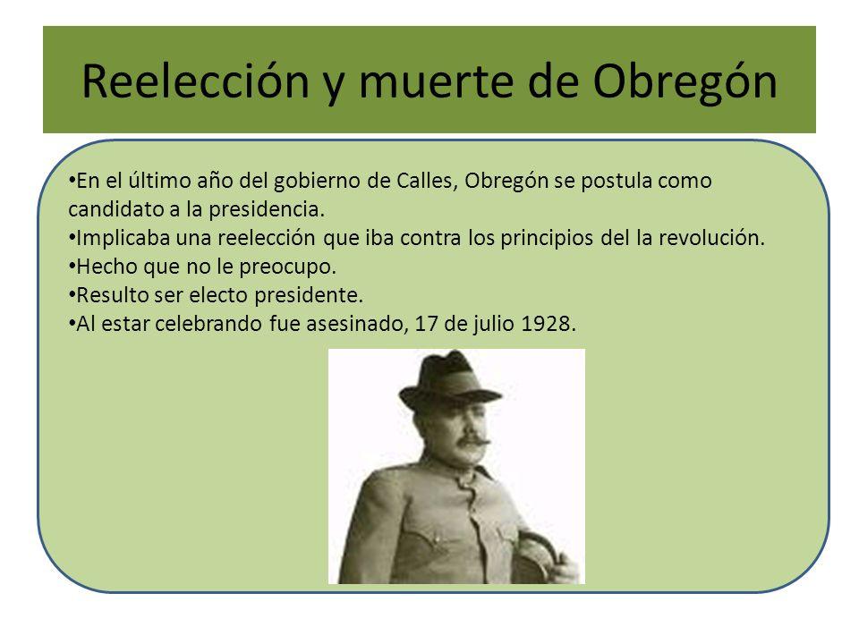 Reelección y muerte de Obregón En el último año del gobierno de Calles, Obregón se postula como candidato a la presidencia. Implicaba una reelección q