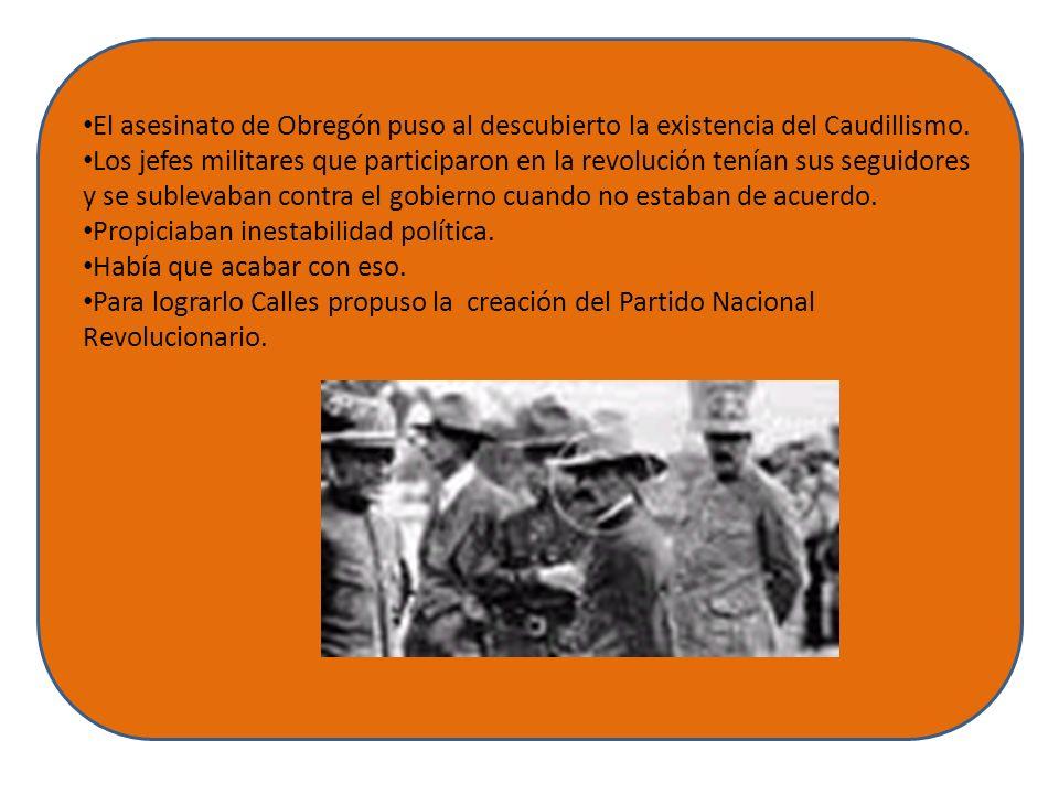 El asesinato de Obregón puso al descubierto la existencia del Caudillismo. Los jefes militares que participaron en la revolución tenían sus seguidores