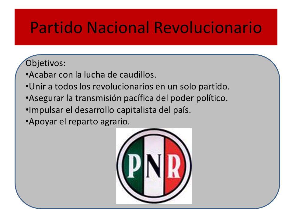 Partido Nacional Revolucionario Objetivos: Acabar con la lucha de caudillos. Unir a todos los revolucionarios en un solo partido. Asegurar la transmis