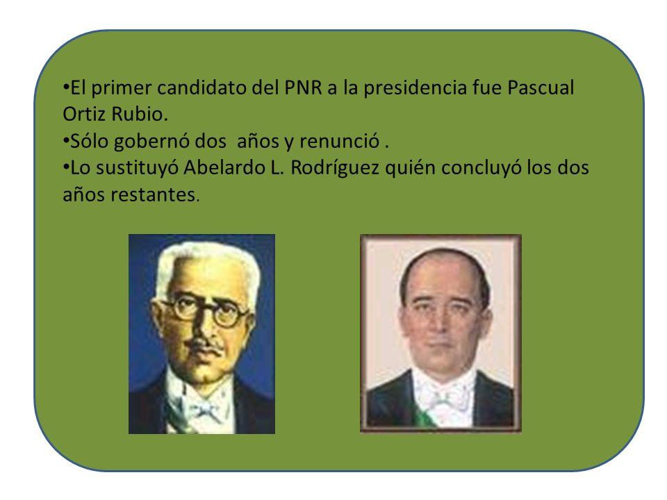El primer candidato del PNR a la presidencia fue Pascual Ortiz Rubio. Sólo gobernó dos años y renunció. Lo sustituyó Abelardo L. Rodríguez quién concl