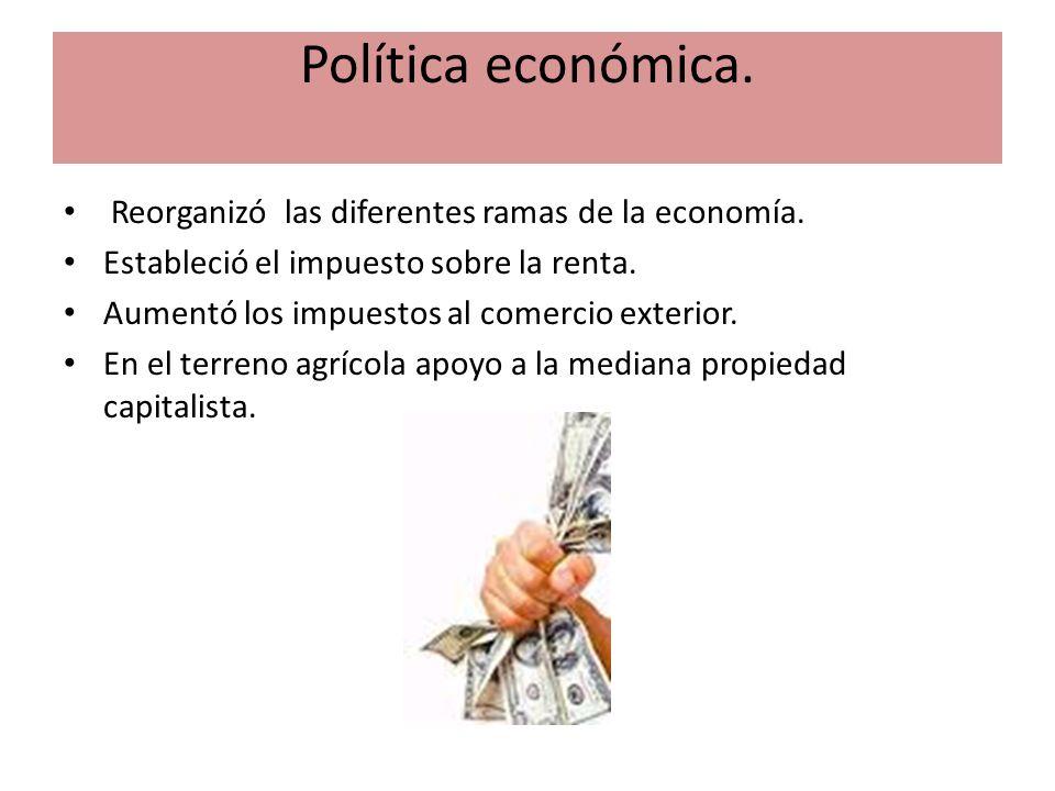 Política económica. Reorganizó las diferentes ramas de la economía. Estableció el impuesto sobre la renta. Aumentó los impuestos al comercio exterior.