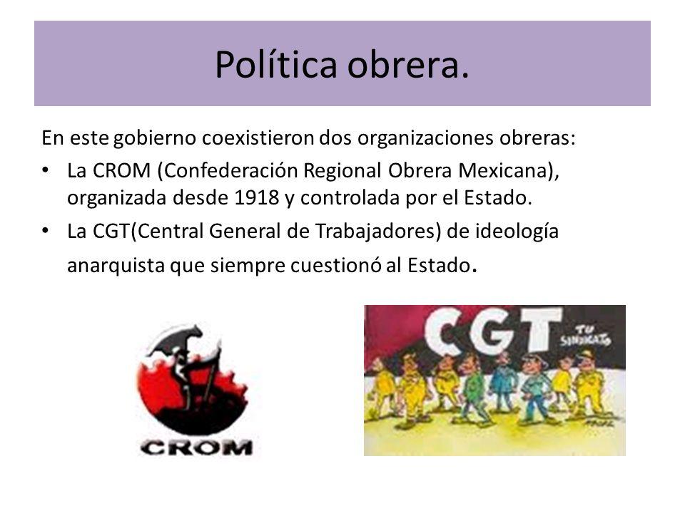 Política obrera. En este gobierno coexistieron dos organizaciones obreras: La CROM (Confederación Regional Obrera Mexicana), organizada desde 1918 y c