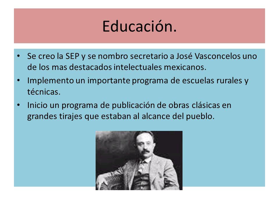 Educación. Se creo la SEP y se nombro secretario a José Vasconcelos uno de los mas destacados intelectuales mexicanos. Implemento un importante progra