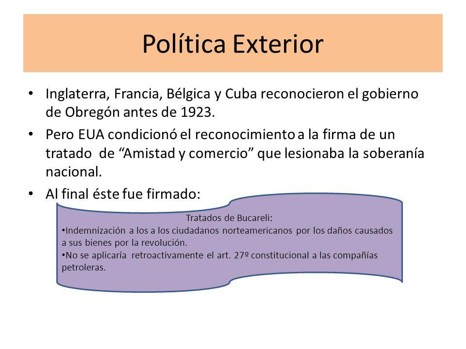 Política Exterior Inglaterra, Francia, Bélgica y Cuba reconocieron el gobierno de Obregón antes de 1923. Pero EUA condicionó el reconocimiento a la fi