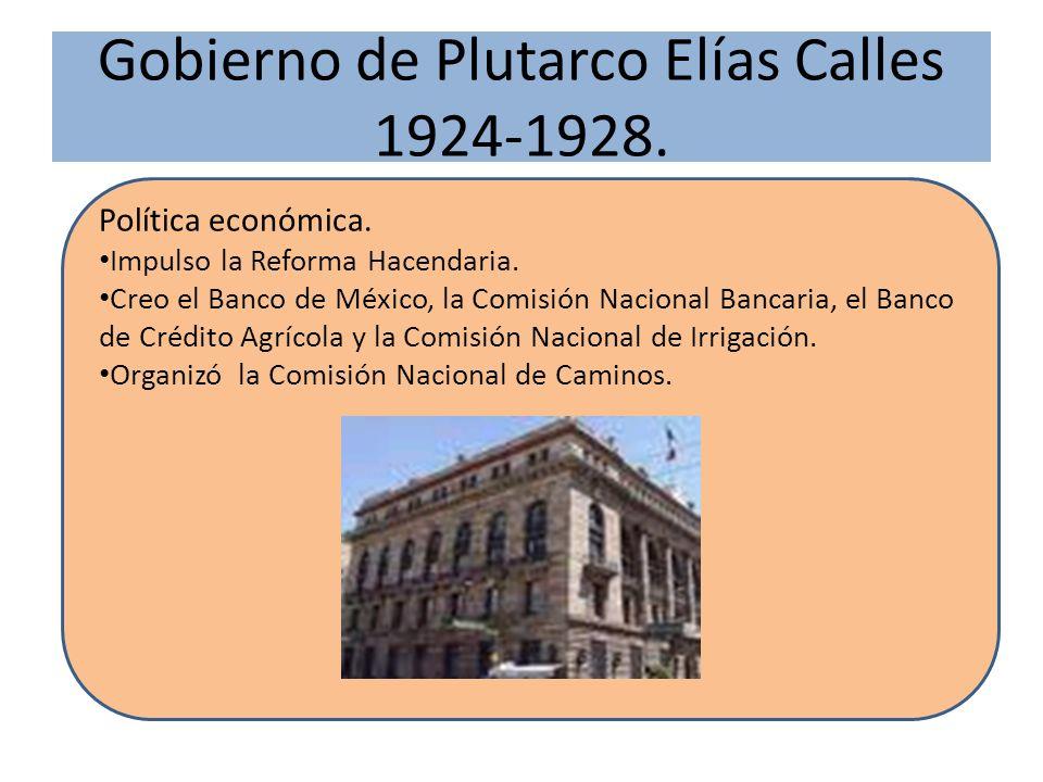 Gobierno de Plutarco Elías Calles 1924-1928. Política económica. Impulso la Reforma Hacendaria. Creo el Banco de México, la Comisión Nacional Bancaria