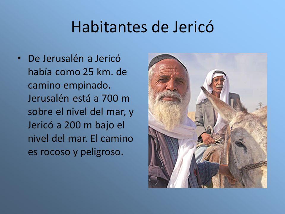 Habitantes de Jericó De Jerusalén a Jericó había como 25 km. de camino empinado. Jerusalén está a 700 m sobre el nivel del mar, y Jericó a 200 m bajo
