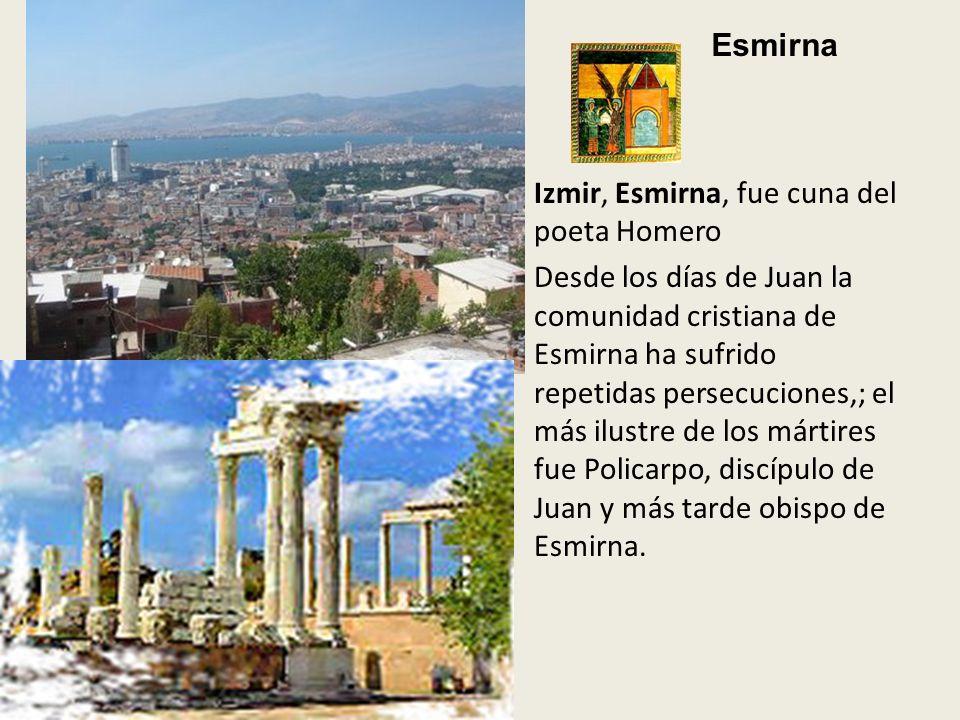 Izmir, Esmirna, fue cuna del poeta Homero Desde los días de Juan la comunidad cristiana de Esmirna ha sufrido repetidas persecuciones,; el más ilustre de los mártires fue Policarpo, discípulo de Juan y más tarde obispo de Esmirna.