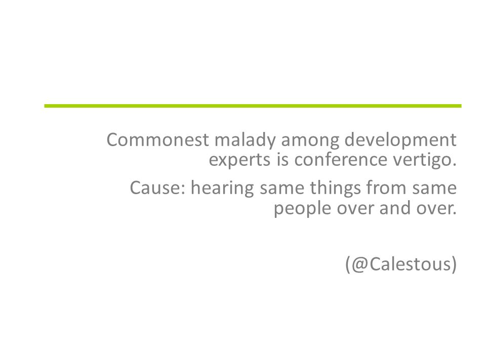 Commonest malady among development experts is conference vertigo. Cause: hearing same things from same people over and over. (@Calestous)