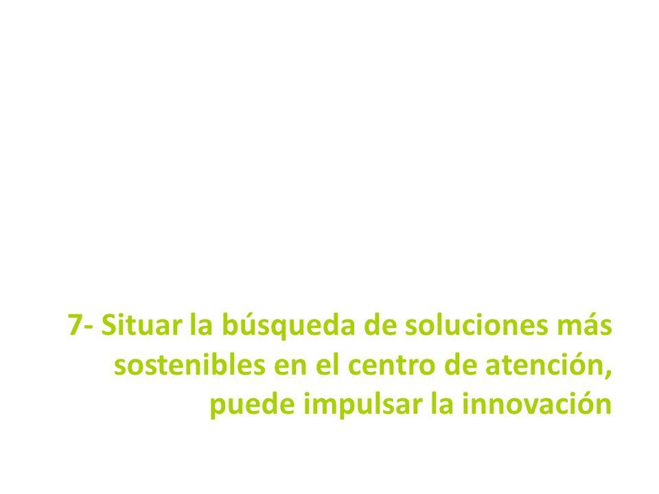 7- Situar la búsqueda de soluciones más sostenibles en el centro de atención, puede impulsar la innovación