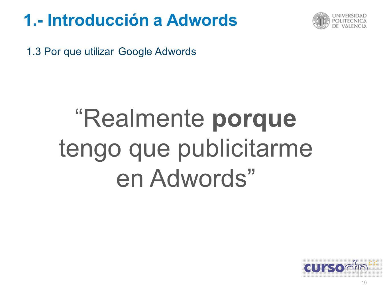 16 1.- Introducción a Adwords 1.3 Por que utilizar Google Adwords Realmente porque tengo que publicitarme en Adwords