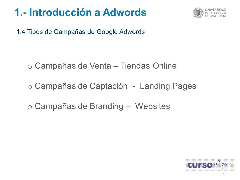 18 1.- Introducción a Adwords 1.4 Tipos de Campañas de Google Adwords o Campañas de Venta – Tiendas Online o Campañas de Captación - Landing Pages o C