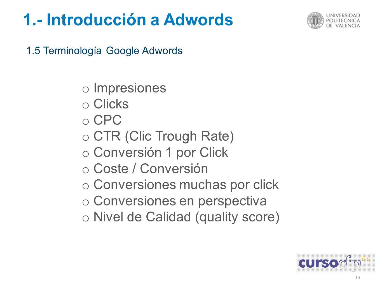 19 1.- Introducción a Adwords 1.5 Terminología Google Adwords o Impresiones o Clicks o CPC o CTR (Clic Trough Rate) o Conversión 1 por Click o Coste / Conversión o Conversiones muchas por click o Conversiones en perspectiva o Nivel de Calidad (quality score)