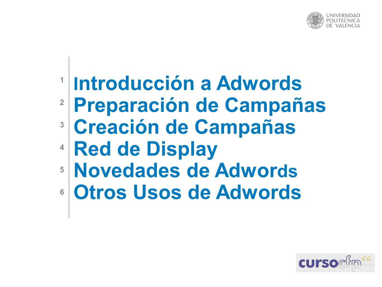 I ntroducción a Adwords Preparación de Campañas Creación de Campañas Red de Display Novedades de Adwor ds Otros Usos de Adwords 123456123456