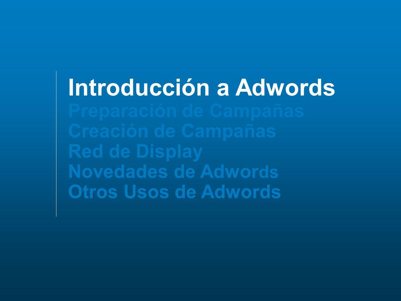 Introducción a Adwords Preparación de Campañas Creación de Campañas Red de Display Novedades de Adwor ds Otros Usos de Adwords