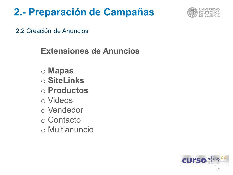32 2.- Preparación de Campañas 2.2 Creación de Anuncios Extensiones de Anuncios o Mapas o SiteLinks o Productos o Videos o Vendedor o Contacto o Multianuncio