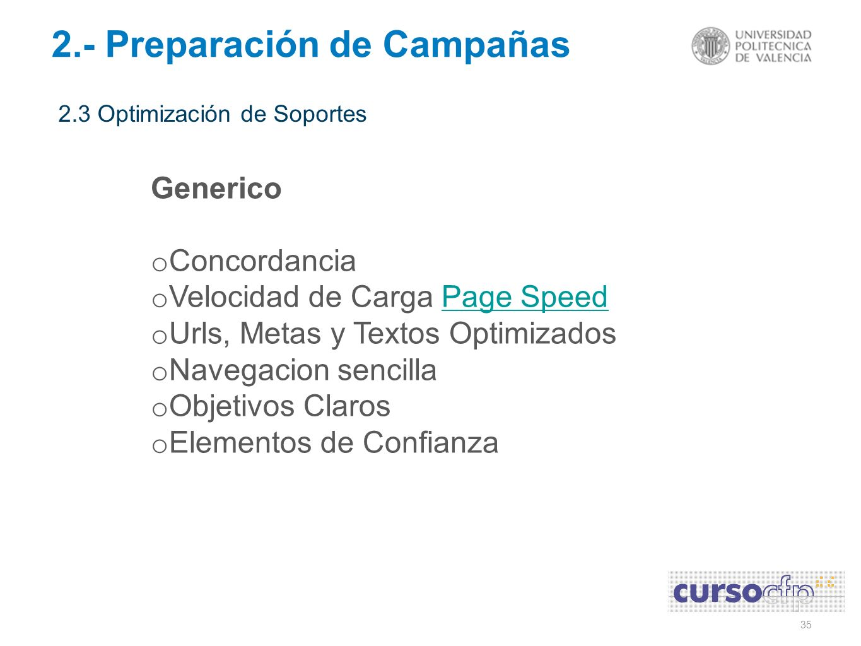 35 2.- Preparación de Campañas 2.3 Optimización de Soportes Generico o Concordancia o Velocidad de Carga Page SpeedPage Speed o Urls, Metas y Textos Optimizados o Navegacion sencilla o Objetivos Claros o Elementos de Confianza