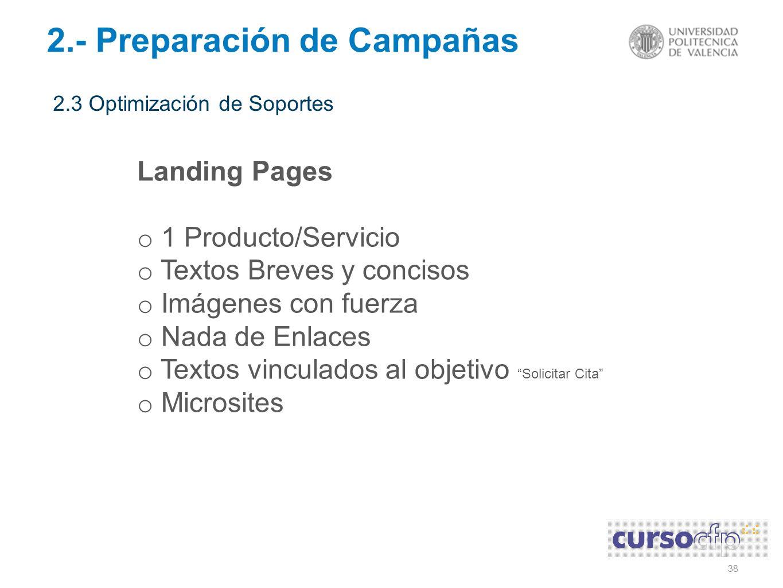 38 2.- Preparación de Campañas 2.3 Optimización de Soportes Landing Pages o 1 Producto/Servicio o Textos Breves y concisos o Imágenes con fuerza o Nada de Enlaces o Textos vinculados al objetivo Solicitar Cita o Microsites