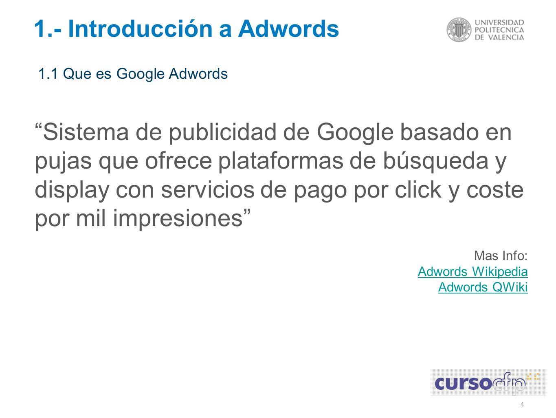 4 1.- Introducción a Adwords Sistema de publicidad de Google basado en pujas que ofrece plataformas de búsqueda y display con servicios de pago por click y coste por mil impresiones Mas Info: Adwords Wikipedia Adwords QWiki 1.1 Que es Google Adwords