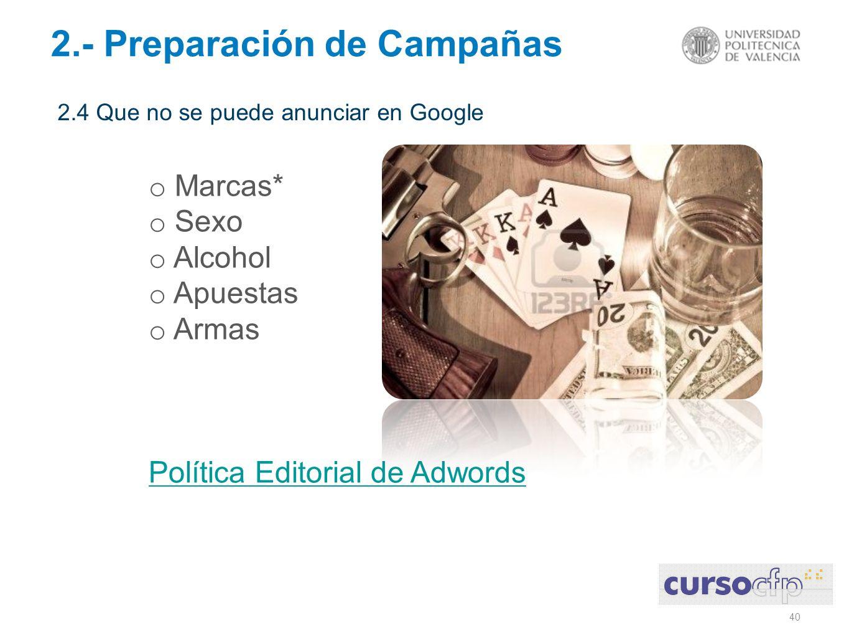 40 2.- Preparación de Campañas 2.4 Que no se puede anunciar en Google o Marcas* o Sexo o Alcohol o Apuestas o Armas Política Editorial de Adwords