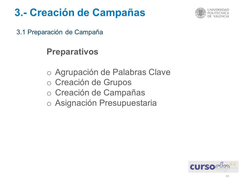 43 3.- Creación de Campañas 3.1 Preparación de Campaña Preparativos o Agrupación de Palabras Clave o Creación de Grupos o Creación de Campañas o Asignación Presupuestaria