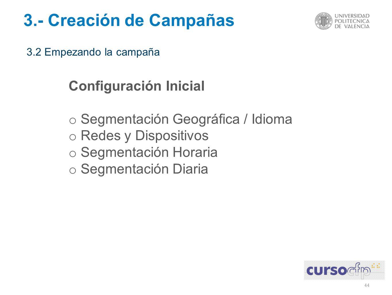 44 3.2 Empezando la campaña 3.- Creación de Campañas Configuración Inicial o Segmentación Geográfica / Idioma o Redes y Dispositivos o Segmentación Ho