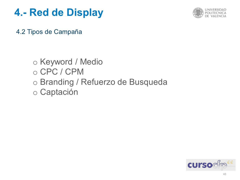 48 4.2 Tipos de Campaña 4.- Red de Display o Keyword / Medio o CPC / CPM o Branding / Refuerzo de Busqueda o Captación