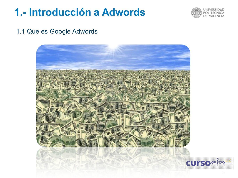 6 1.- Introducción a Adwords 1.1 Que es Google Adwords o La facturación total de Google Adwords en el 2010 fue de 28Billones $ o La facturación de Google en España durante el 2010 fue 800 Millones 52% Búsqueda / 48% Display