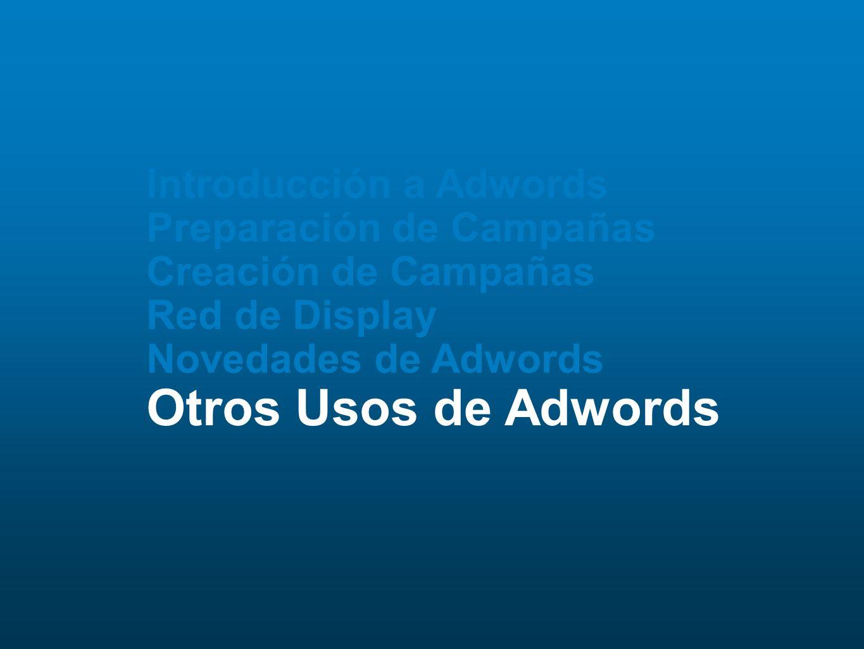 Introducción a Adwords Preparación de Campañas Creación de Campañas Red de Display Novedades de Adwords Otros Usos de Adwords