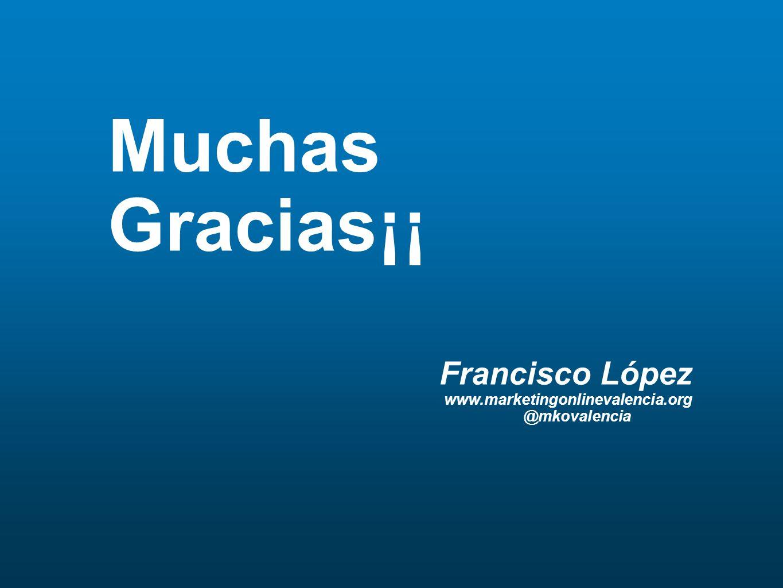 Muchas Gracias¡¡ Francisco López www.marketingonlinevalencia.org @mkovalencia