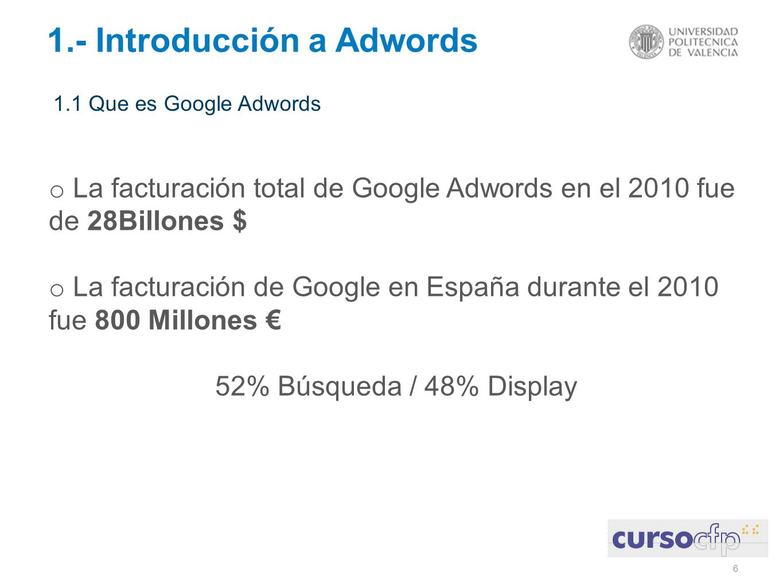 6 1.- Introducción a Adwords 1.1 Que es Google Adwords o La facturación total de Google Adwords en el 2010 fue de 28Billones $ o La facturación de Goo