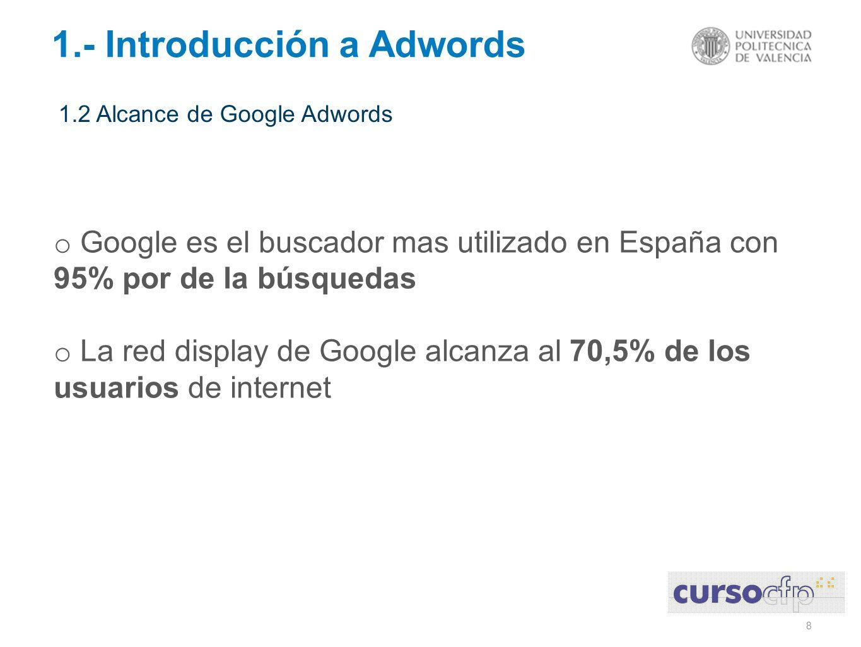 8 1.- Introducción a Adwords 1.2 Alcance de Google Adwords o Google es el buscador mas utilizado en España con 95% por de la búsquedas o La red display de Google alcanza al 70,5% de los usuarios de internet