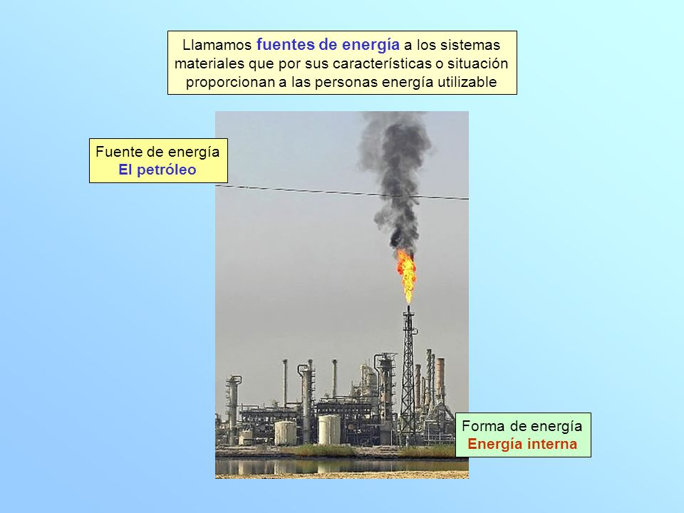 Llamamos fuentes de energía a los sistemas materiales que por sus características o situación proporcionan a las personas energía utilizable Fuente de energía El petróleo Forma de energía Energía interna