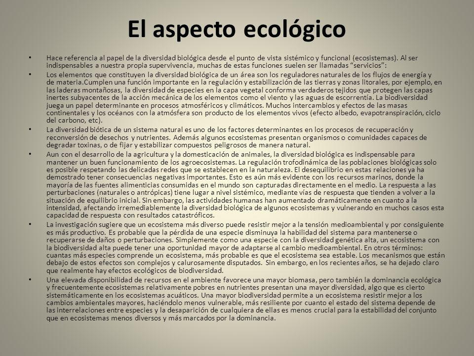 El aspecto ecológico Hace referencia al papel de la diversidad biológica desde el punto de vista sistémico y funcional (ecosistemas). Al ser indispens