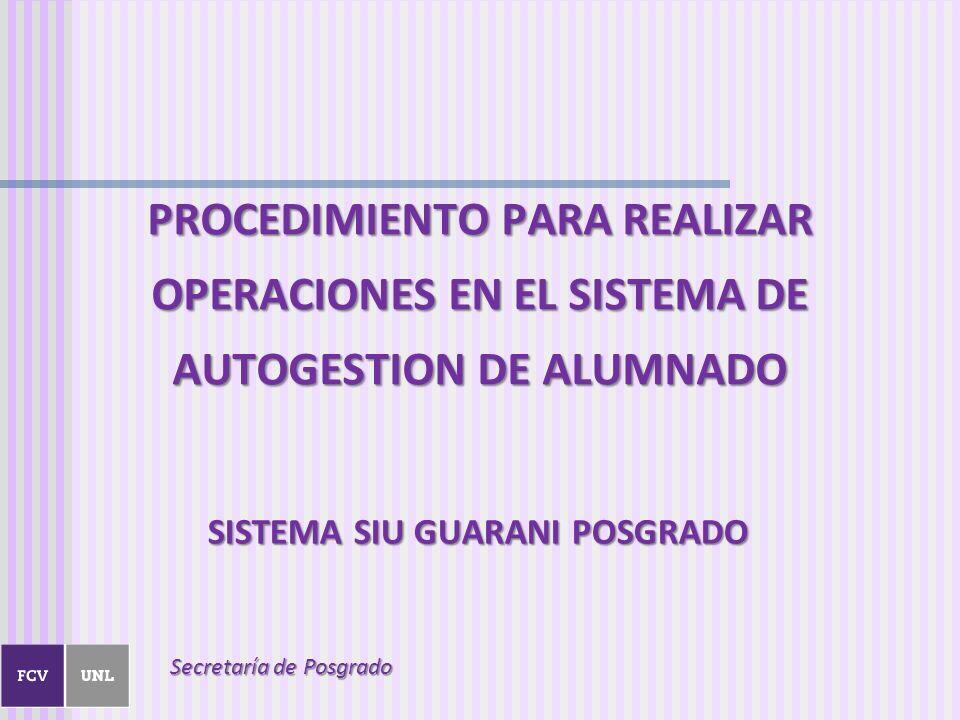 SISTEMA SIU GUARANI POSGRADO PROCEDIMIENTO PARA REALIZAR OPERACIONES EN EL SISTEMA DE AUTOGESTION DE ALUMNADO Secretaría de Posgrado
