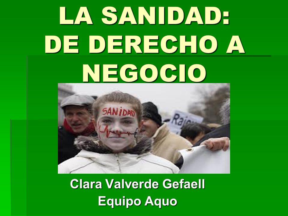 LA SANIDAD: DE DERECHO A NEGOCIO Clara Valverde Gefaell Equipo Aquo