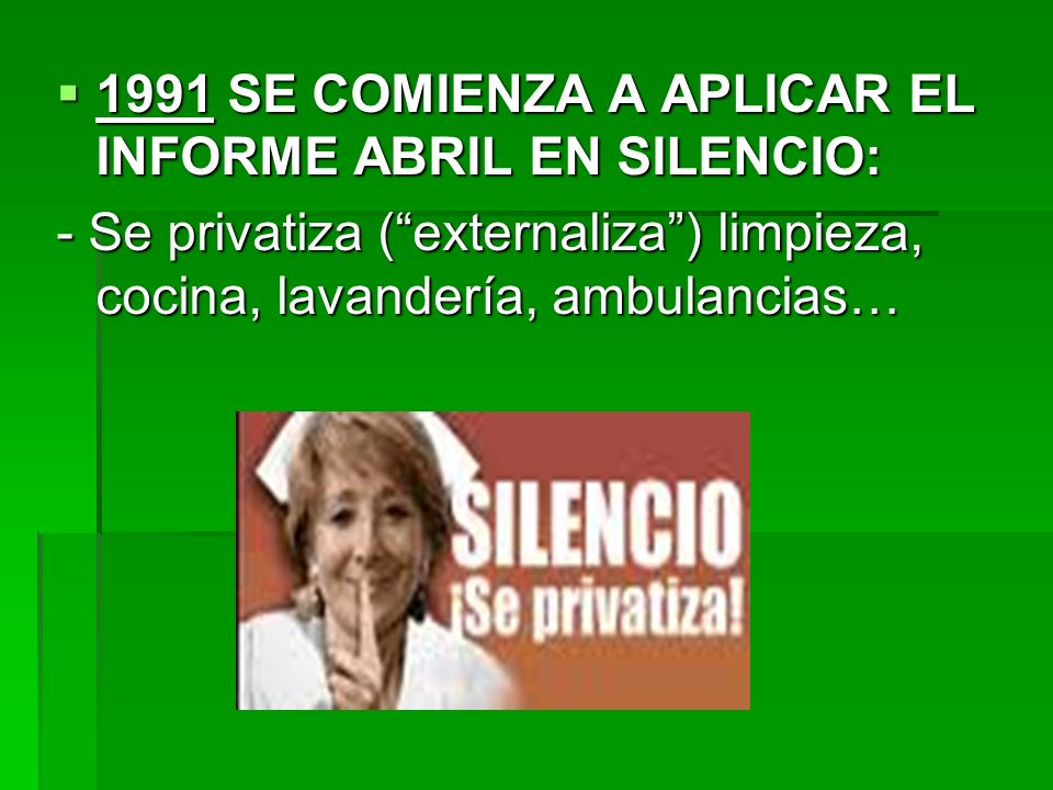 1991 SE COMIENZA A APLICAR EL INFORME ABRIL EN SILENCIO: 1991 SE COMIENZA A APLICAR EL INFORME ABRIL EN SILENCIO: - Se privatiza (externaliza) limpieza, cocina, lavandería, ambulancias…