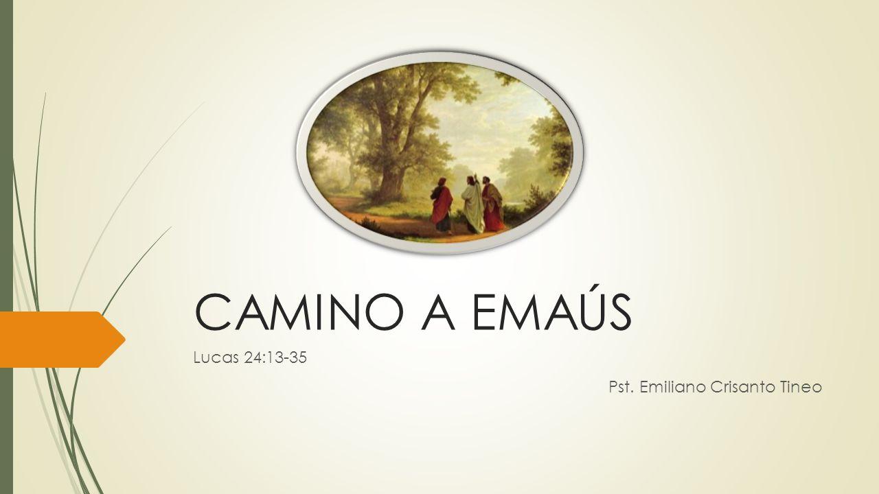 CAMINO A EMAÚS Lucas 24:13-35 Pst. Emiliano Crisanto Tineo